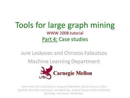Tools for large graph mining WWW 2008 <strong>tutorial</strong> Part 4: Case studies Jure Leskovec and Christos Faloutsos Machine Learning Department Joint work with: Lada.