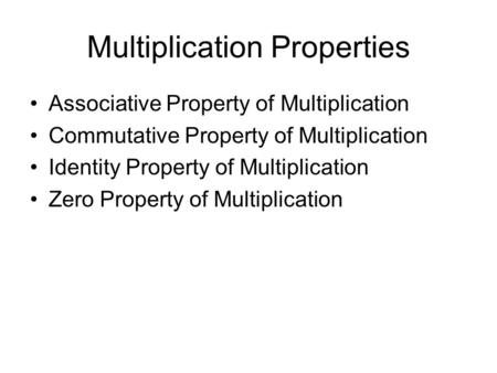 Multiplication Properties Associative Property of Multiplication Commutative Property of Multiplication Identity Property of Multiplication Zero Property.