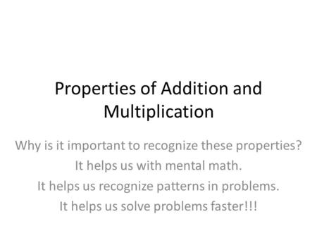 Properties of Addition and Multiplication Why is it important to recognize these properties? It helps us with mental math. It helps us recognize patterns.