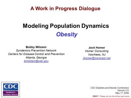 Syndemics Prevention Network DRAFT: Please do not cite without permission Modeling Population Dynamics <strong>Obesity</strong> CDC Diabetes and <strong>Obesity</strong> Conference Denver,