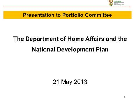 1 The Department of <strong>Home</strong> Affairs and the National Development Plan 21 May 2013 Presentation to Portfolio Committee.