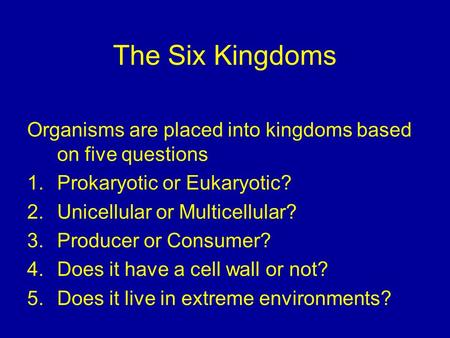 The Six Kingdoms Organisms are placed into kingdoms based on five questions 1.Prokaryotic or Eukaryotic? 2.Unicellular or Multicellular? 3.Producer or.