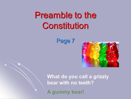 Preamble to the Constitution Page 7 What do you call a grizzly bear with no teeth? A gummy bear!