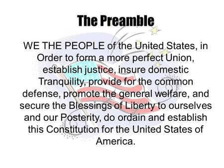 The Preamble WE THE PEOPLE of the United States, in Order to form a more perfect Union, establish justice, insure domestic Tranquility, provide for the.