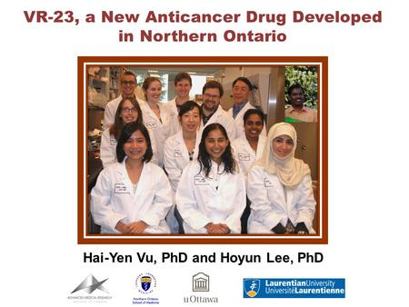 VR-23, a New <strong>Anticancer</strong> Drug Developed in Northern Ontario Hai-Yen Vu, PhD and Hoyun Lee, PhD.