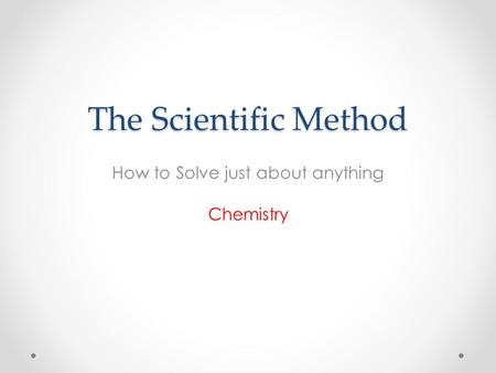 The Scientific Method How to Solve just about anything Chemistry.