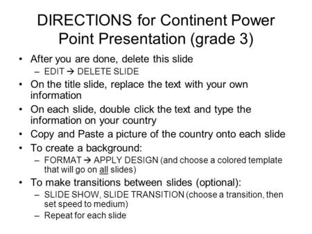 DIRECTIONS for Continent Power Point Presentation (grade 3) After you are done, delete this slide –EDIT  DELETE SLIDE On the title slide, replace the.