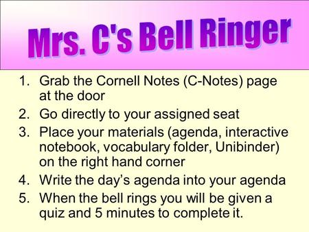 1.Grab the Cornell Notes (C-Notes) page at the door 2.Go directly to your assigned seat 3.Place your materials (agenda, interactive notebook, vocabulary.