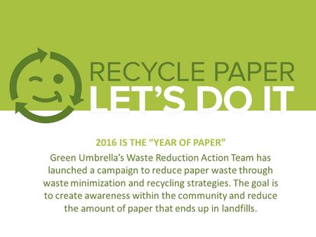 "2016 IS THE ""YEAR <strong>OF</strong> <strong>PAPER</strong>"" Green Umbrella's <strong>Waste</strong> Reduction Action Team has launched a campaign to reduce <strong>paper</strong> <strong>waste</strong> through <strong>waste</strong> minimization and <strong>recycling</strong>."