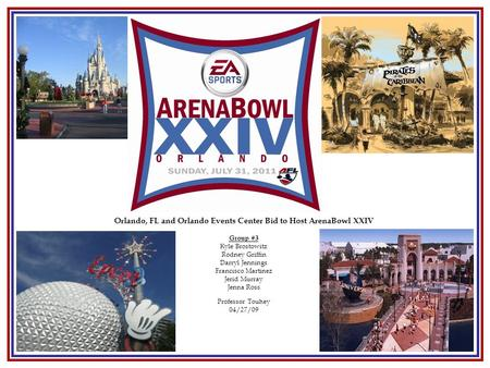 Orlando, FL and Orlando Events Center Bid to Host ArenaBowl XXIV <strong>Group</strong> #3 Kyle Brostowitz Rodney Griffin Darryl Jennings Francisco Martinez Jerid Murray.