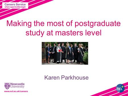 Making the most of postgraduate study at masters level Karen Parkhouse.