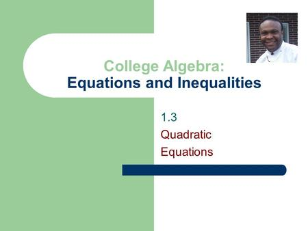 1.3 Quadratic Equations College Algebra: Equations and Inequalities.