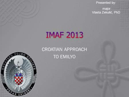 <strong>Presented</strong> by: major Vlasta Zekulić, PhD CROATIAN APPROACH TO EMILYO.