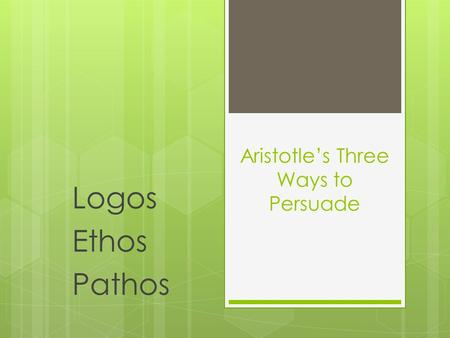 Aristotle's Three Ways to Persuade Logos Ethos Pathos.