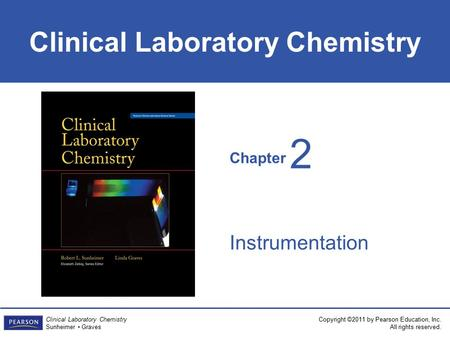 Chapter Clinical Laboratory Chemistry Copyright ©2011 by Pearson Education, Inc. All rights reserved. Clinical Laboratory Chemistry Sunheimer Graves Instrumentation.
