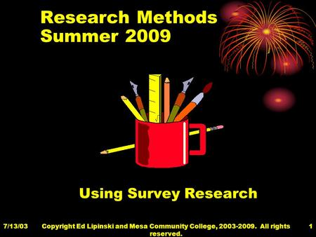 7/13/03Copyright Ed Lipinski <strong>and</strong> Mesa Community College, 2003-2009. All rights reserved. 1 Research Methods Summer 2009 Using Survey Research.