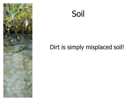Soil Dirt is simply misplaced soil!. SOIL: A RENEWABLE <strong>RESOURCE</strong> Soil is a slowly renewed <strong>resource</strong> that provides most <strong>of</strong> the nutrients needed for plant.