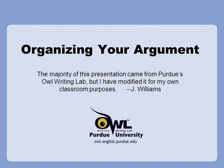 Organizing Your Argument The majority of this presentation came from Purdue's Owl Writing Lab, but I have modified it for my own classroom purposes. --J.