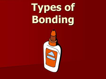 Types of Bonding. There are two types of bonds: Ionic bonds Ionic bonds Covalent bonds Covalent bonds.