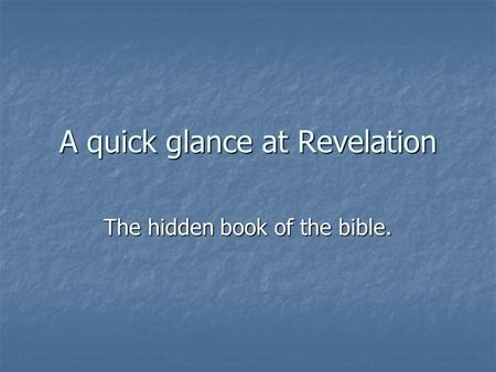 A quick glance at Revelation The hidden book <strong>of</strong> the bible.