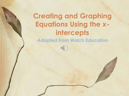 Creating and Graphing Equations Using the x - intercepts Adapted from Walch Education.