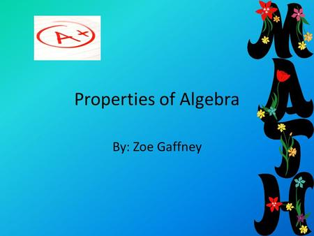 Properties of Algebra By: Zoe Gaffney. Associative Property Associative Property is when you change the numbers that are in the parenthesis. Example: