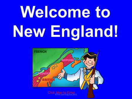 Welcome to New England! Click Map to Enter ©The Learning Zoo 2011.