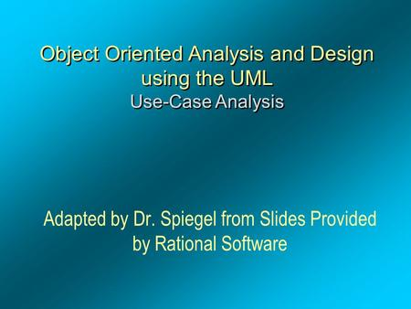 Object Oriented Analysis and Design using the UML Use-Case Analysis Adapted by Dr. Spiegel from Slides Provided by <strong>Rational</strong> Software.