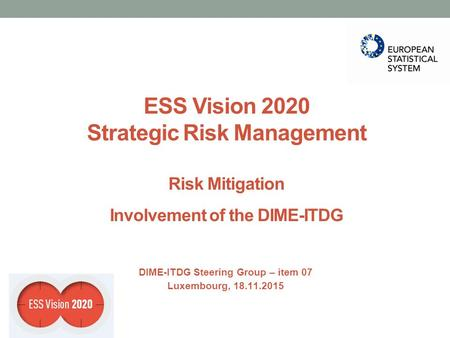 ESS Vision 2020 Strategic Risk Management Risk Mitigation Involvement of the DIME-ITDG DIME-ITDG Steering Group – item 07 Luxembourg, 18.11.2015.
