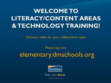 WELCOME TO LITERACY/CONTENT AREAS & TECHNOLOGY TRAINING! Choose a table <strong>for</strong> your collaboration team. Please log onto elementary.dmschools.org.