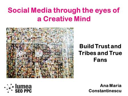Social Media through the eyes of a Creative Mind Build Trust and Tribes and True Fans Ana Maria Constantinescu.