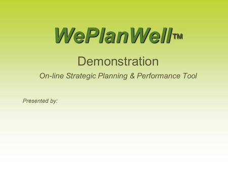 WePlanWell ™ Demonstration On-line <strong>Strategic</strong> Planning & Performance Tool Presented by: