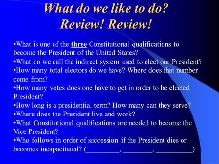 What do we like to do? Review! Review! What is one of the three Constitutional qualifications to become the President of the United States? What do we.