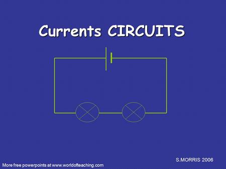 S.MORRIS 2006 Currents CIRCUITS More free powerpoints at www.worldofteaching.com.