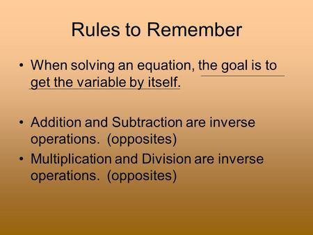 Rules to Remember When solving an equation, the goal is to get the variable by itself. Addition and Subtraction are inverse operations. (opposites) Multiplication.