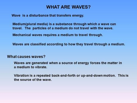 WHAT ARE WAVES? Wave is a disturbance that transfers energy. Medium(plural media) is a substance through which a wave can travel. The particles of a medium.
