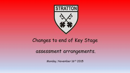 Changes to end of Key Stage assessment arrangements. Monday, November 16 th 2015.