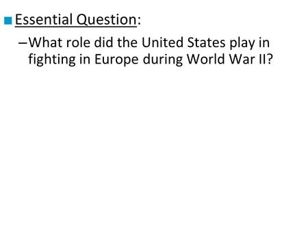 ■ Essential Question: – What role did the United States play in fighting in Europe during World War II?