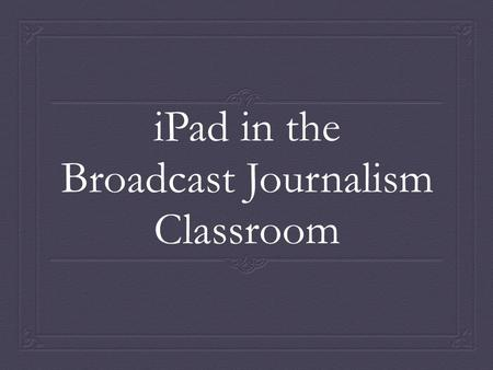 <strong>IPad</strong> in the Broadcast Journalism Classroom. Need As the life of the average American has grown busier, and time has became a precious commodity, the need.