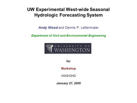 UW Experimental West-wide Seasonal Hydrologic Forecasting System Andy Wood and Dennis P. Lettenmaier Department of Civil and Environmental Engineering.