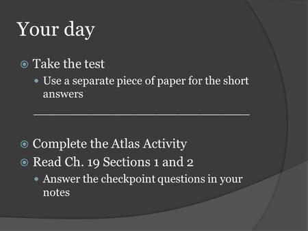 Your day  Take the test Use a separate piece of paper for the short answers ______________________________  Complete the Atlas Activity  Read Ch. 19.