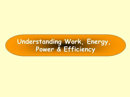 Understanding <strong>Work</strong>, <strong>Energy</strong>, <strong>Power</strong> & Efficiency. <strong>Energy</strong>.