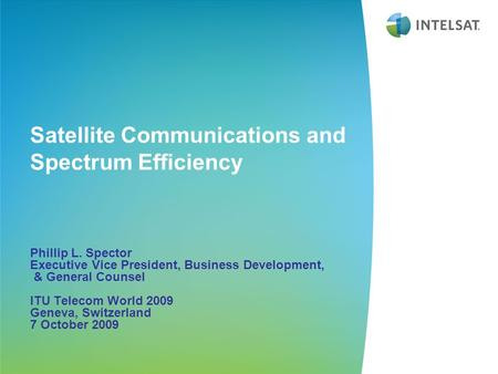 <strong>Satellite</strong> <strong>Communications</strong> and Spectrum Efficiency Phillip L. Spector Executive Vice President, Business Development, & General Counsel ITU Telecom World.