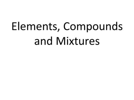 Elements, Compounds and Mixtures. Elements are substances that cannot be separated into any other substances by chemical or physical means.