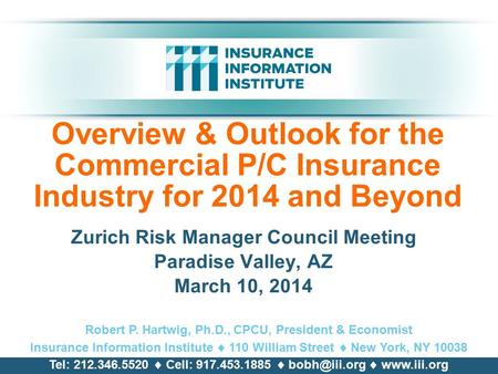 Overview & Outlook for the Commercial P/C Insurance Industry for 2014 and Beyond Zurich Risk <strong>Manager</strong> Council Meeting Paradise Valley, AZ March 10, 2014.