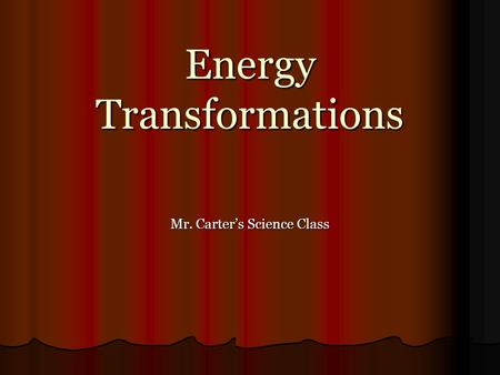 Energy Transformations Mr. Carter's Science <strong>Class</strong>.