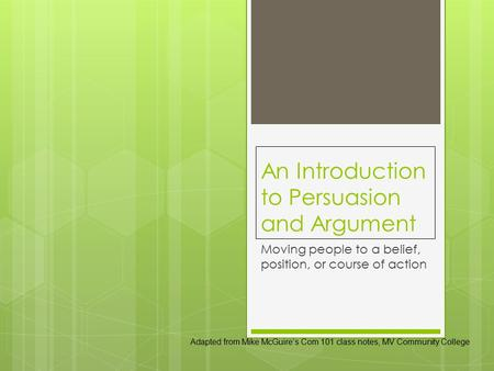 An Introduction to Persuasion and Argument Moving people to a belief, position, or course of action Adapted from Mike McGuire's Com 101 class notes, MV.
