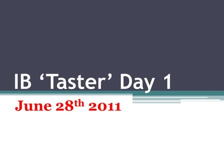 IB 'Taster' Day 1 June 28 th 2011. Today is for Getting informed  Getting interested ▫Getting stimulated!