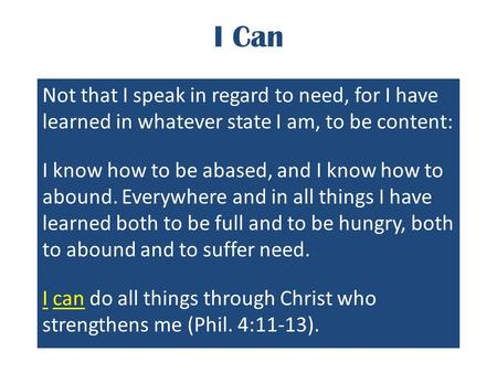 I Can Not that I speak in regard to need, for I have learned in whatever state I am, to be content: I know how to be abased, and I know how to abound.