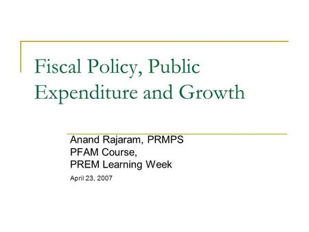 <strong>Fiscal</strong> <strong>Policy</strong>, Public Expenditure <strong>and</strong> Growth Anand Rajaram, PRMPS PFAM Course, PREM Learning Week April 23, 2007.
